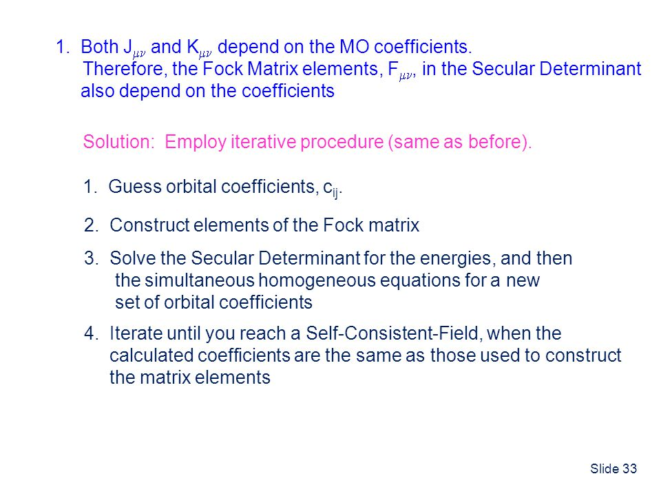 Slide 33 1. Both J and K depend on the MO coefficients. Therefore, the Fock Matrix elements, F, in the Secular Determinant also depend on the coeffici