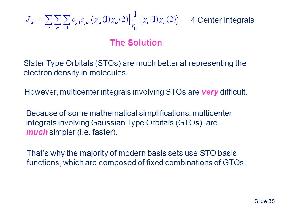 Slide 35 The Solution 4 Center Integrals Slater Type Orbitals (STOs) are much better at representing the electron density in molecules. However, multi