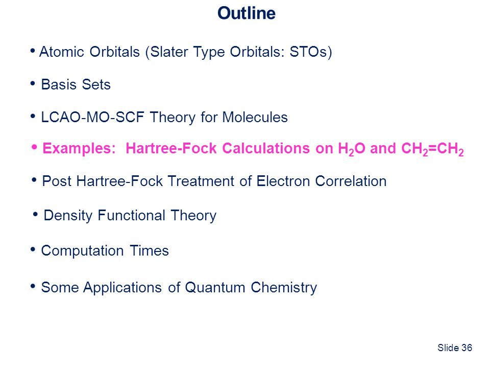 Slide 36 Outline Atomic Orbitals (Slater Type Orbitals: STOs) Basis Sets Computation Times LCAO-MO-SCF Theory for Molecules Some Applications of Quant