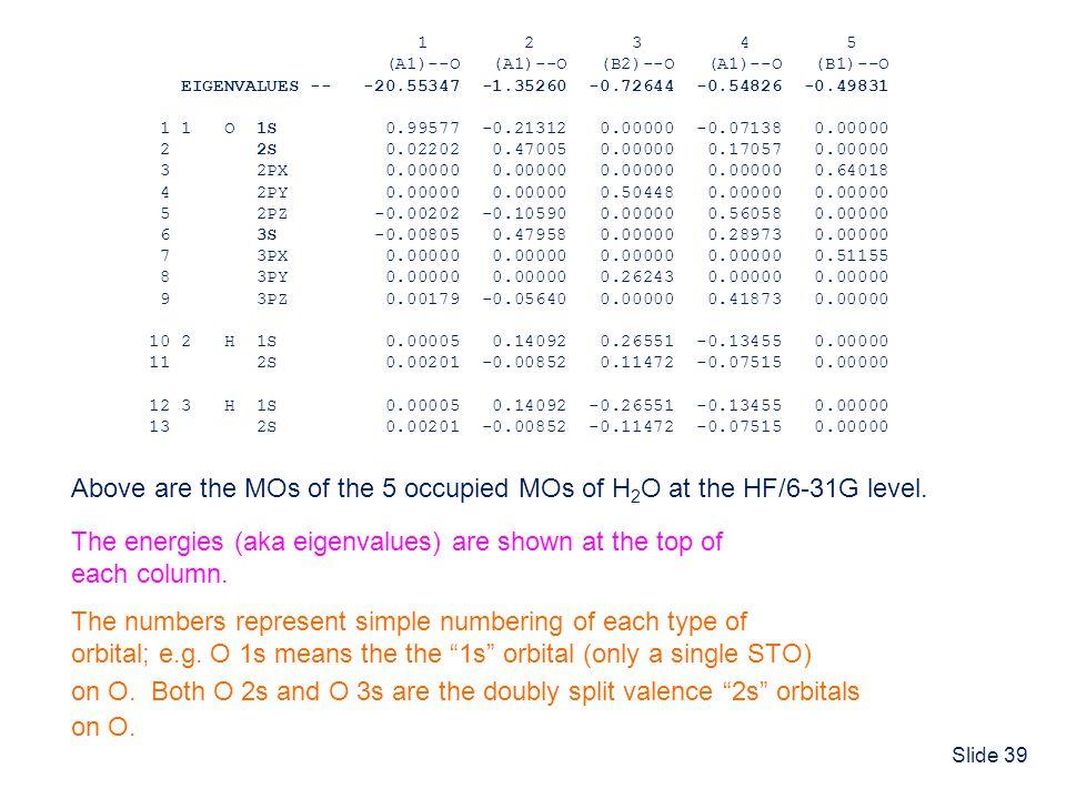 Slide 39 1 2 3 4 5 (A1)--O (A1)--O (B2)--O (A1)--O (B1)--O EIGENVALUES -- -20.55347 -1.35260 -0.72644 -0.54826 -0.49831 1 1 O 1S 0.99577 -0.21312 0.00