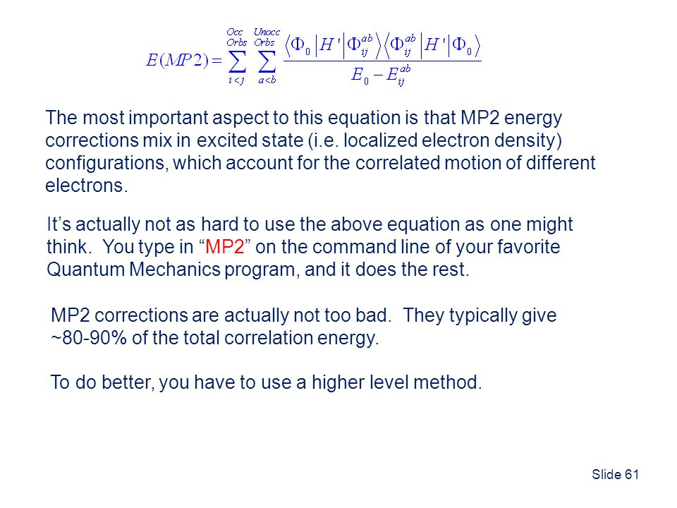 Slide 61 The most important aspect to this equation is that MP2 energy corrections mix in excited state (i.e. localized electron density) configuratio