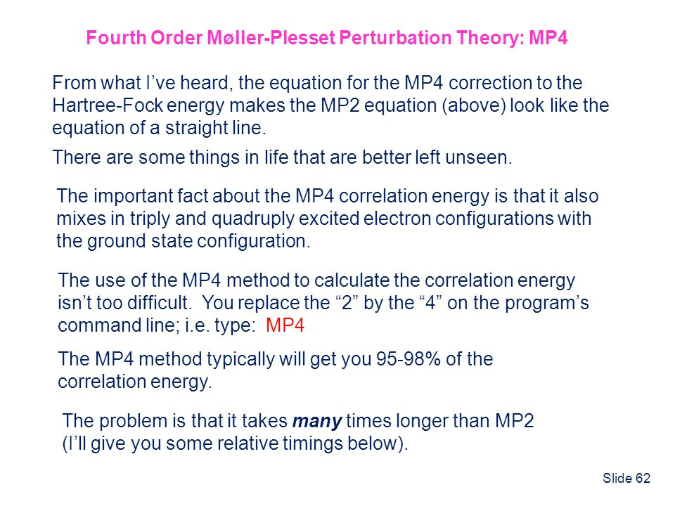 Slide 62 Fourth Order Møller-Plesset Perturbation Theory: MP4 From what Ive heard, the equation for the MP4 correction to the Hartree-Fock energy make