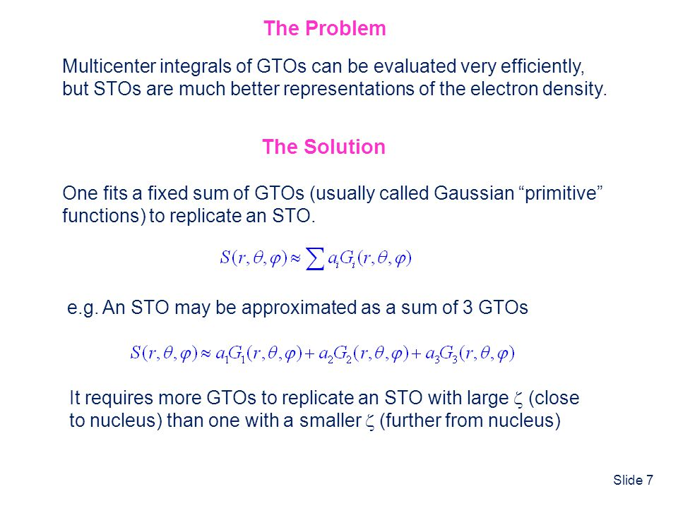 Slide 7 The Problem Multicenter integrals of GTOs can be evaluated very efficiently, but STOs are much better representations of the electron density.