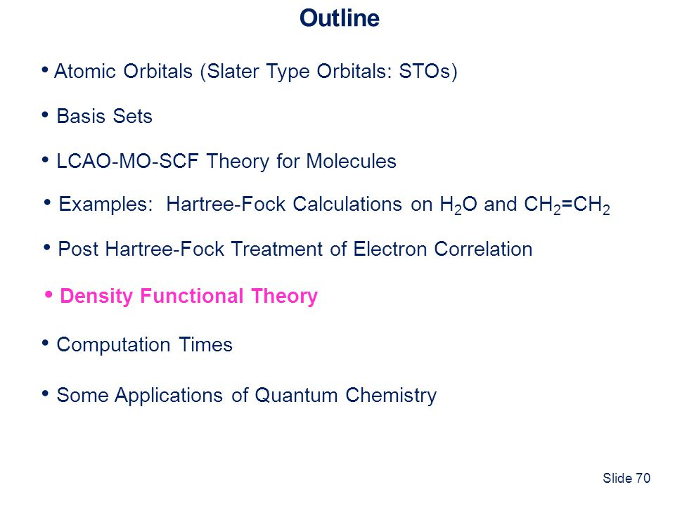 Slide 70 Outline Atomic Orbitals (Slater Type Orbitals: STOs) Basis Sets Computation Times LCAO-MO-SCF Theory for Molecules Some Applications of Quant