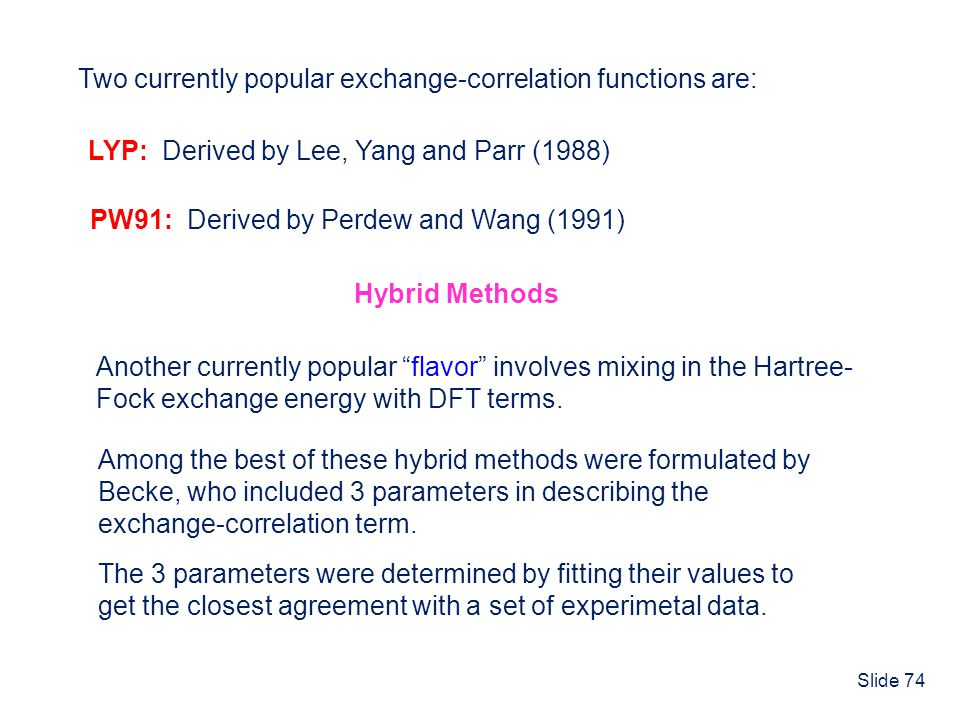 Slide 74 Two currently popular exchange-correlation functions are: LYP: Derived by Lee, Yang and Parr (1988) PW91: Derived by Perdew and Wang (1991) H