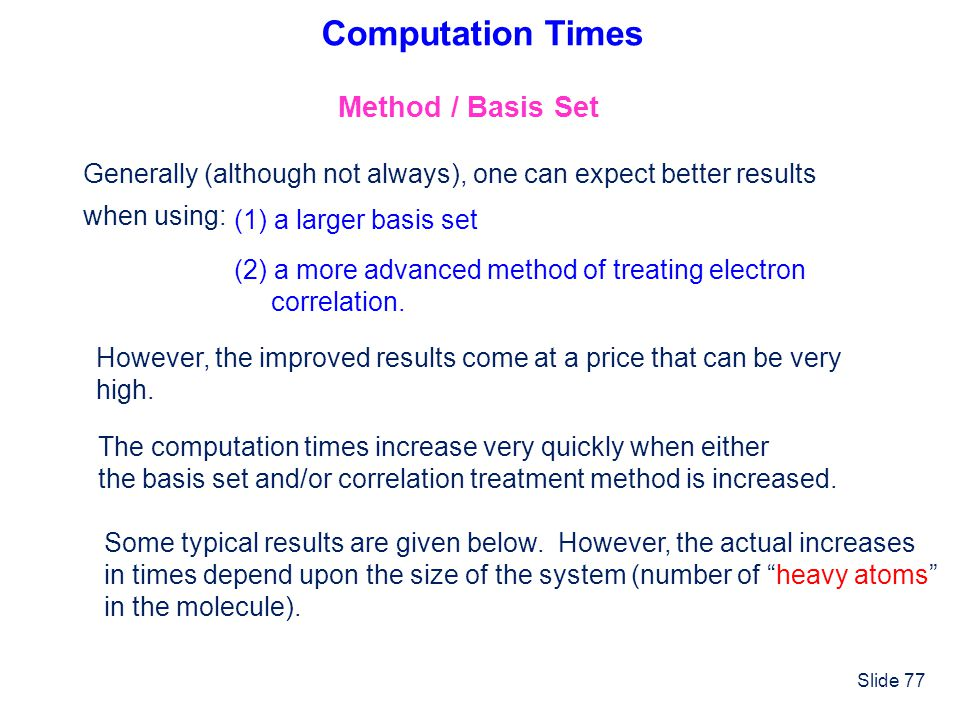 Slide 77 Computation Times Method / Basis Set Generally (although not always), one can expect better results when using: (1) a larger basis set (2) a