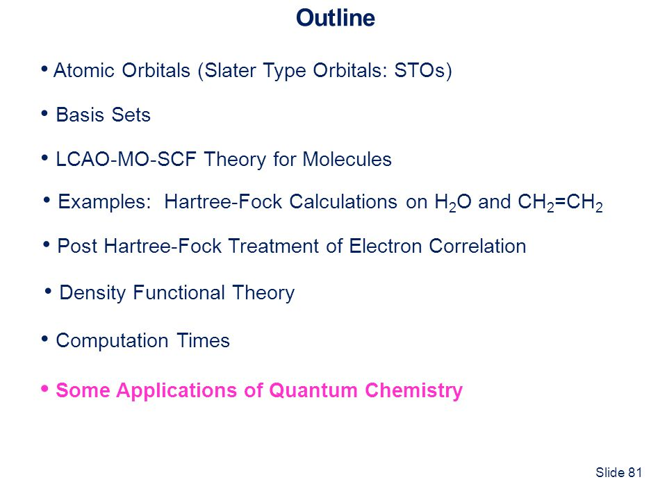 Slide 81 Outline Atomic Orbitals (Slater Type Orbitals: STOs) Basis Sets Computation Times LCAO-MO-SCF Theory for Molecules Some Applications of Quant
