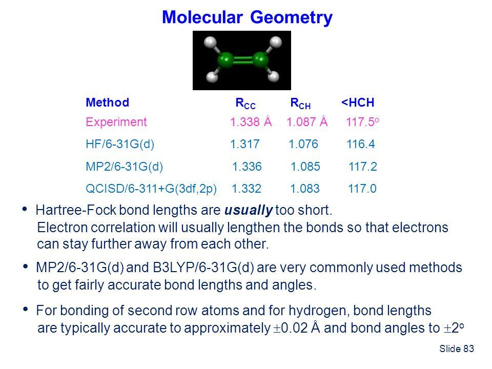 Slide 83 Molecular Geometry Method R CC R CH <HCH Experiment 1.338 Å 1.087 Å 117.5 o HF/6-31G(d) 1.317 1.076 116.4 MP2/6-31G(d) 1.336 1.085 117.2 QCIS