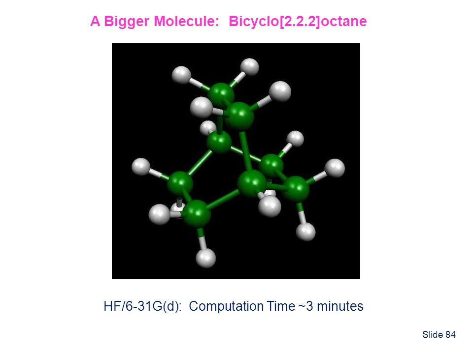 Slide 84 A Bigger Molecule: Bicyclo[2.2.2]octane HF/6-31G(d): Computation Time ~3 minutes