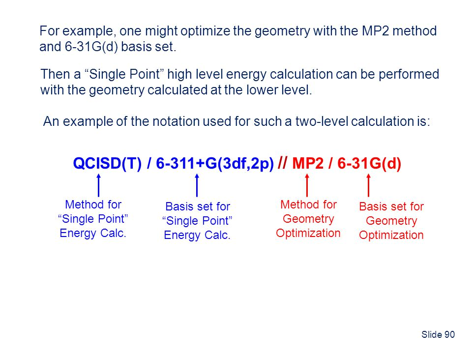 Slide 90 For example, one might optimize the geometry with the MP2 method and 6-31G(d) basis set. Then a Single Point high level energy calculation ca
