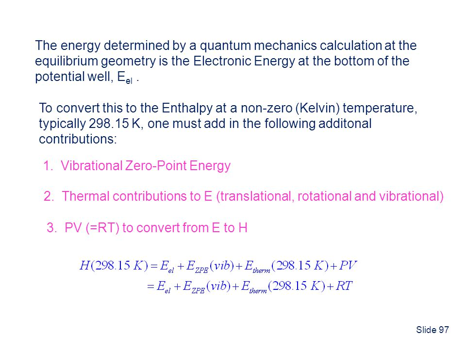 Slide 97 Enthalpies of Reaction The energy determined by a quantum mechanics calculation at the equilibrium geometry is the Electronic Energy at the b