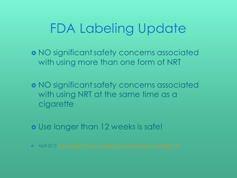 FDA Labeling Update NO significant safety concerns associated with using more than one form of NRT NO significant safety concerns associated with using NRT at the same time as a cigarette Use longer than 12 weeks is safe.