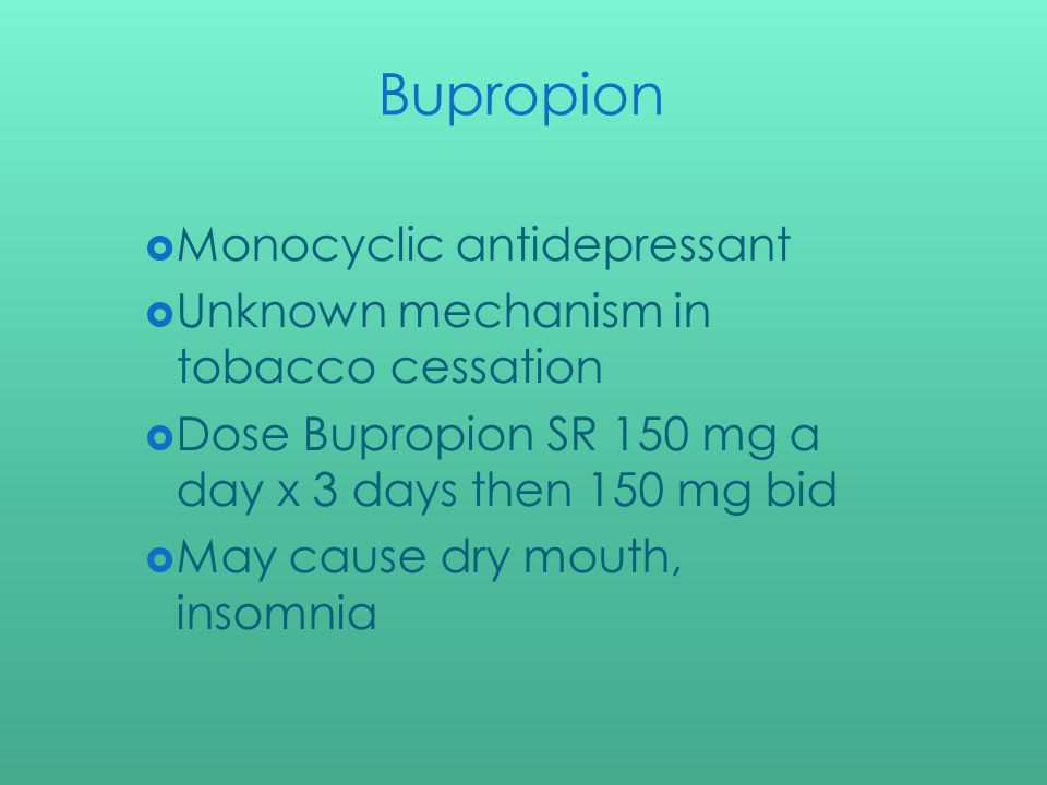 Bupropion Monocyclic antidepressant Unknown mechanism in tobacco cessation Dose Bupropion SR 150 mg a day x 3 days then 150 mg bid May cause dry mouth, insomnia