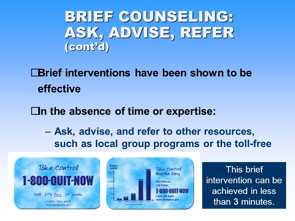 Brief interventions have been shown to be effective In the absence of time or expertise: –Ask, advise, and refer to other resources, such as local group programs or the toll-free quitline 1-800-QUIT-NOW BRIEF COUNSELING: ASK, ADVISE, REFER (contd) This brief intervention can be achieved in less than 3 minutes.