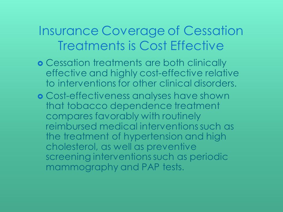 Insurance Coverage of Cessation Treatments is Cost Effective Cessation treatments are both clinically effective and highly cost-effective relative to interventions for other clinical disorders.
