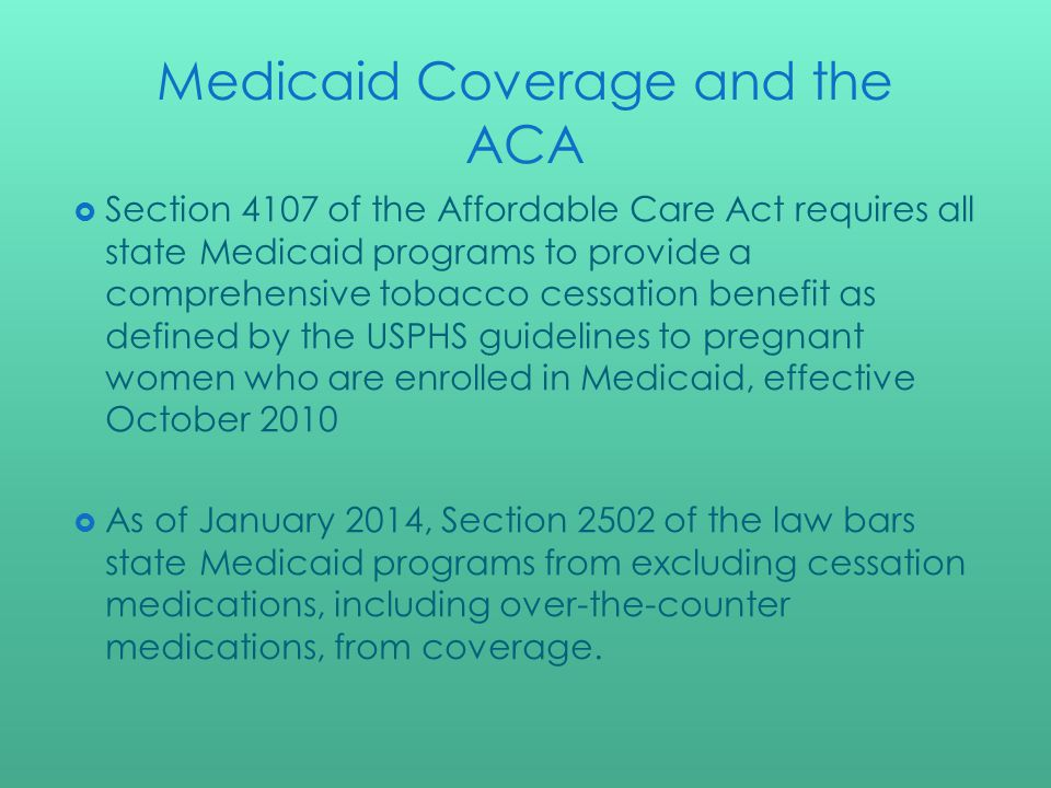 Medicaid Coverage and the ACA Section 4107 of the Affordable Care Act requires all state Medicaid programs to provide a comprehensive tobacco cessation benefit as defined by the USPHS guidelines to pregnant women who are enrolled in Medicaid, effective October 2010 As of January 2014, Section 2502 of the law bars state Medicaid programs from excluding cessation medications, including over-the-counter medications, from coverage.