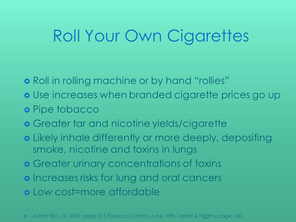Roll Your Own Cigarettes Roll in rolling machine or by hand rollies Use increases when branded cigarette prices go up Pipe tobacco Greater tar and nicotine yields/cigarette Likely inhale differently or more deeply, depositing smoke, nicotine and toxins in lungs Greater urinary concentrations of toxins Increases risks for lung and oral cancers Low cost=more affordable Addict Biol, 14, 2009, page 315 Tobacco Control, June 1998, Darrall & Figgins, page 168.