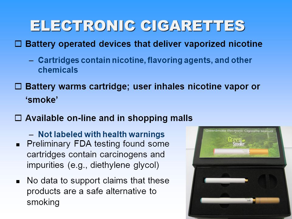 PHS ELECTRONIC CIGARETTES Battery operated devices that deliver vaporized nicotine –Cartridges contain nicotine, flavoring agents, and other chemicals Battery warms cartridge; user inhales nicotine vapor or smoke Available on-line and in shopping malls –Not labeled with health warnings Preliminary FDA testing found some cartridges contain carcinogens and impurities (e.g., diethylene glycol) No data to support claims that these products are a safe alternative to smoking