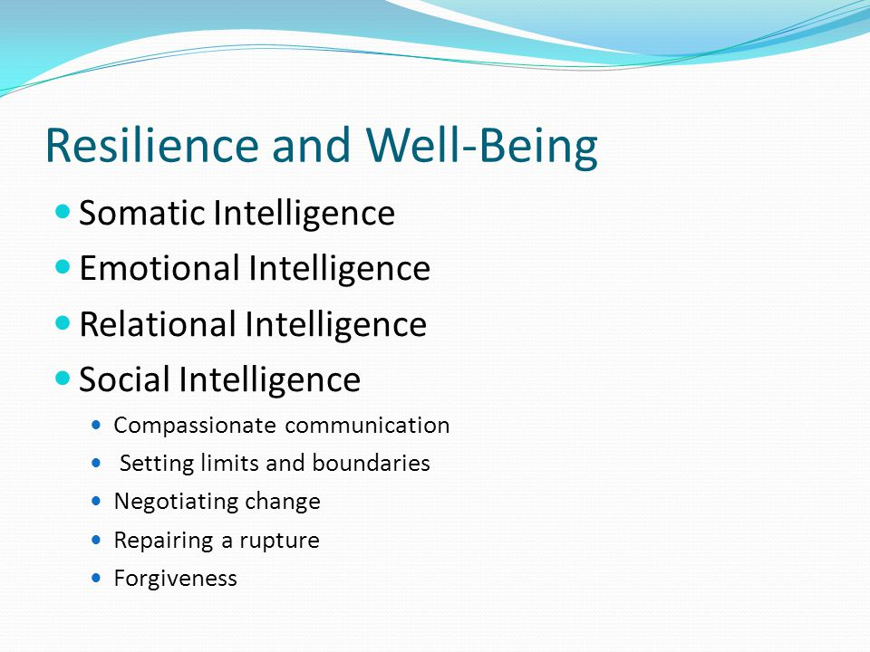 Resilience and Well-Being Somatic Intelligence Emotional Intelligence Relational Intelligence Social Intelligence Compassionate communication Setting limits and boundaries Negotiating change Repairing a rupture Forgiveness