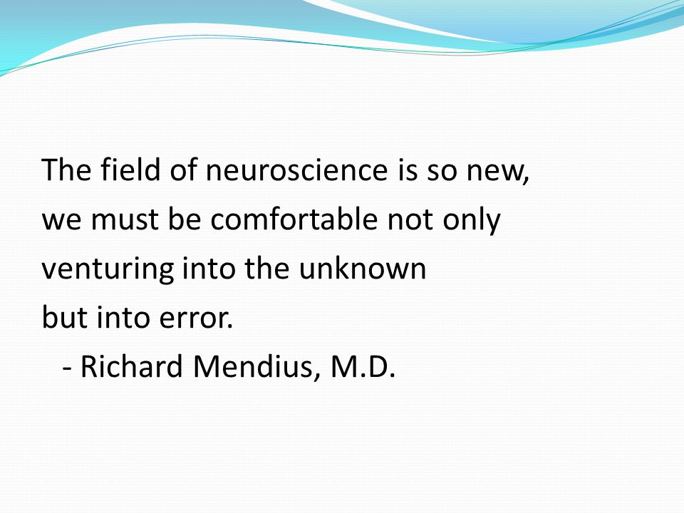 The field of neuroscience is so new, we must be comfortable not only venturing into the unknown but into error.