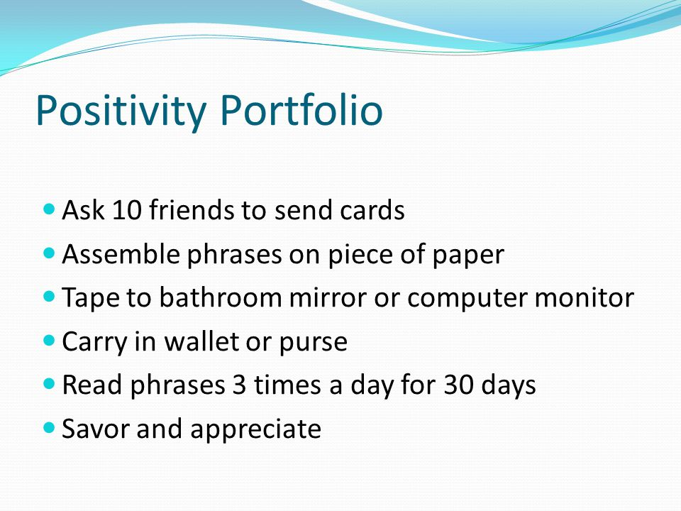 Positivity Portfolio Ask 10 friends to send cards Assemble phrases on piece of paper Tape to bathroom mirror or computer monitor Carry in wallet or purse Read phrases 3 times a day for 30 days Savor and appreciate
