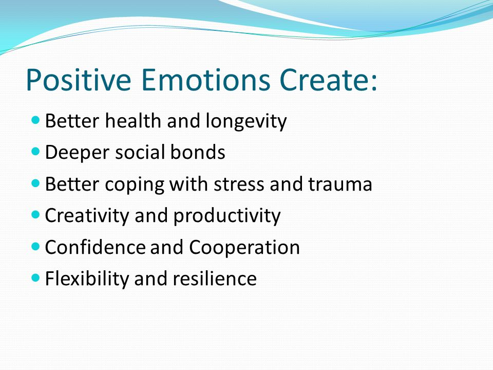 Positive Emotions Create: Better health and longevity Deeper social bonds Better coping with stress and trauma Creativity and productivity Confidence and Cooperation Flexibility and resilience
