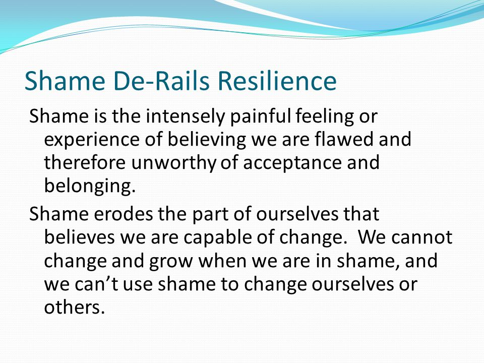 Shame De-Rails Resilience Shame is the intensely painful feeling or experience of believing we are flawed and therefore unworthy of acceptance and belonging.