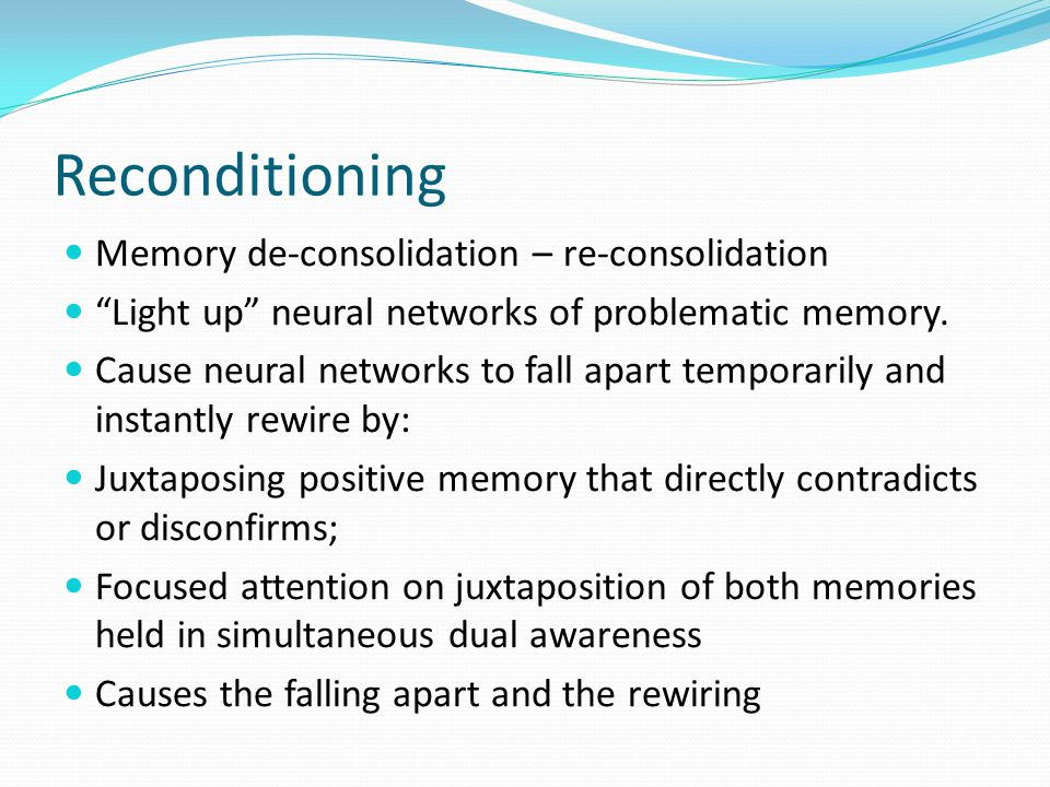 Reconditioning Memory de-consolidation – re-consolidation Light up neural networks of problematic memory.