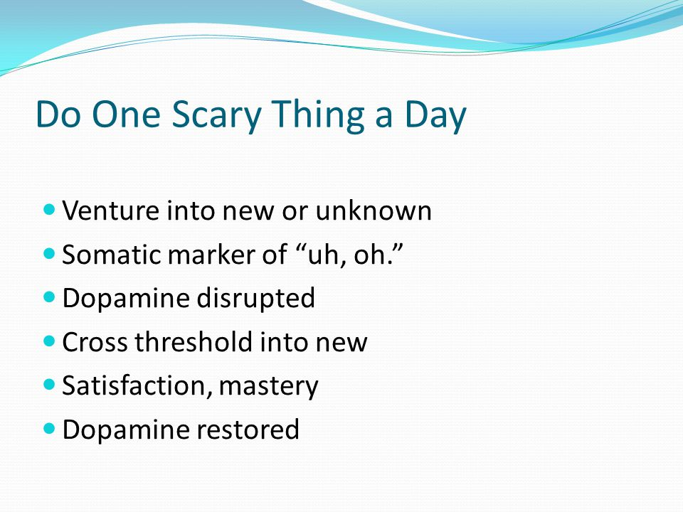 Do One Scary Thing a Day Venture into new or unknown Somatic marker of uh, oh.