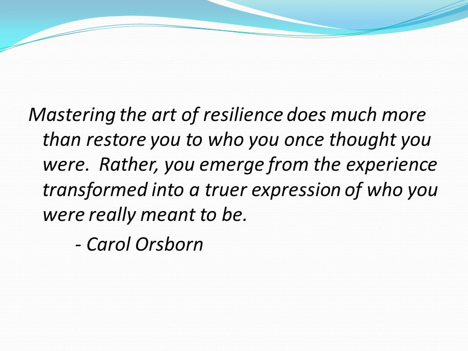 Mastering the art of resilience does much more than restore you to who you once thought you were.