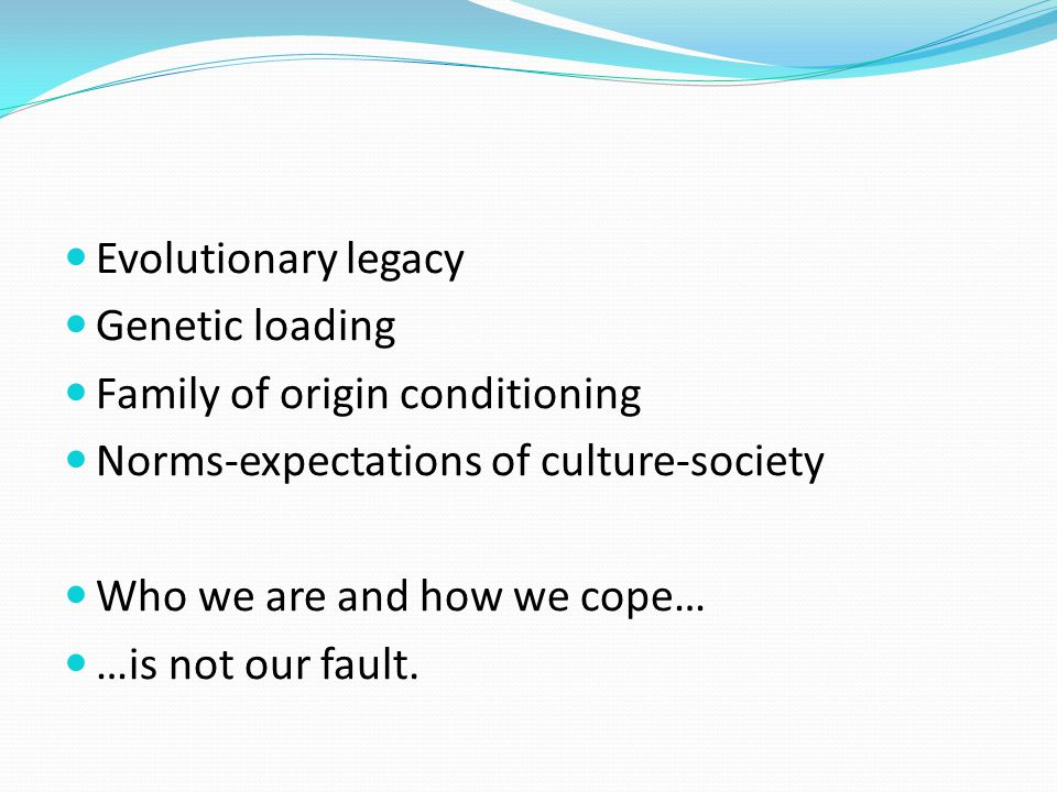 Evolutionary legacy Genetic loading Family of origin conditioning Norms-expectations of culture-society Who we are and how we cope… …is not our fault.