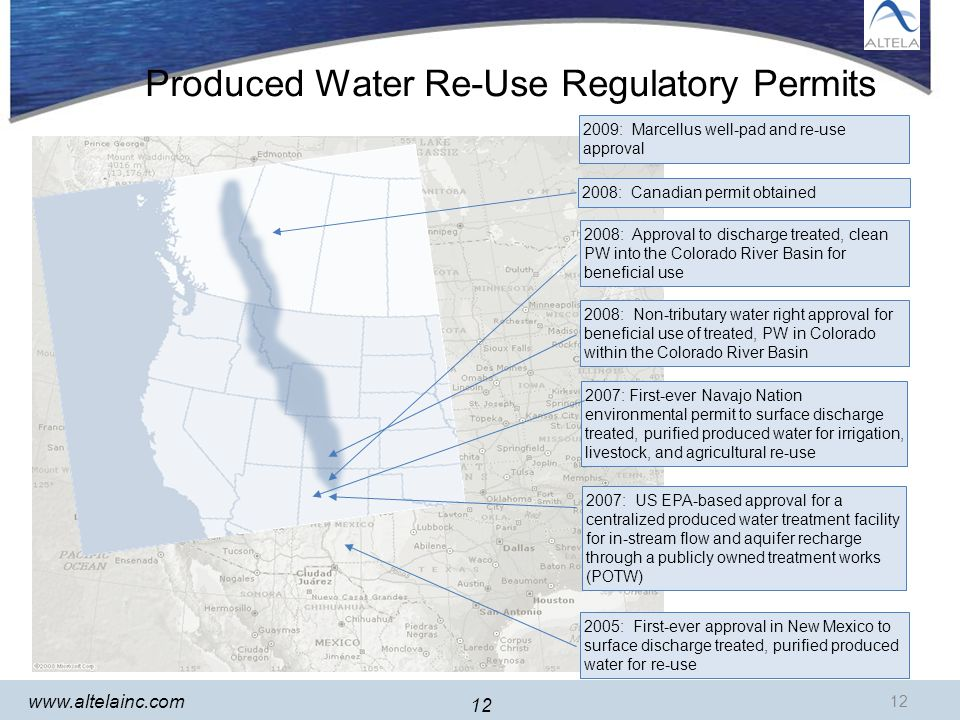 12 www.altelainc.com 12 Produced Water Re-Use Regulatory Permits 2005: First-ever approval in New Mexico to surface discharge treated, purified produced water for re-use 2007: US EPA-based approval for a centralized produced water treatment facility for in-stream flow and aquifer recharge through a publicly owned treatment works (POTW) 2007: First-ever Navajo Nation environmental permit to surface discharge treated, purified produced water for irrigation, livestock, and agricultural re-use 2008: Non-tributary water right approval for beneficial use of treated, PW in Colorado within the Colorado River Basin 2008: Approval to discharge treated, clean PW into the Colorado River Basin for beneficial use 2008: Canadian permit obtained 2009: Marcellus well-pad and re-use approval