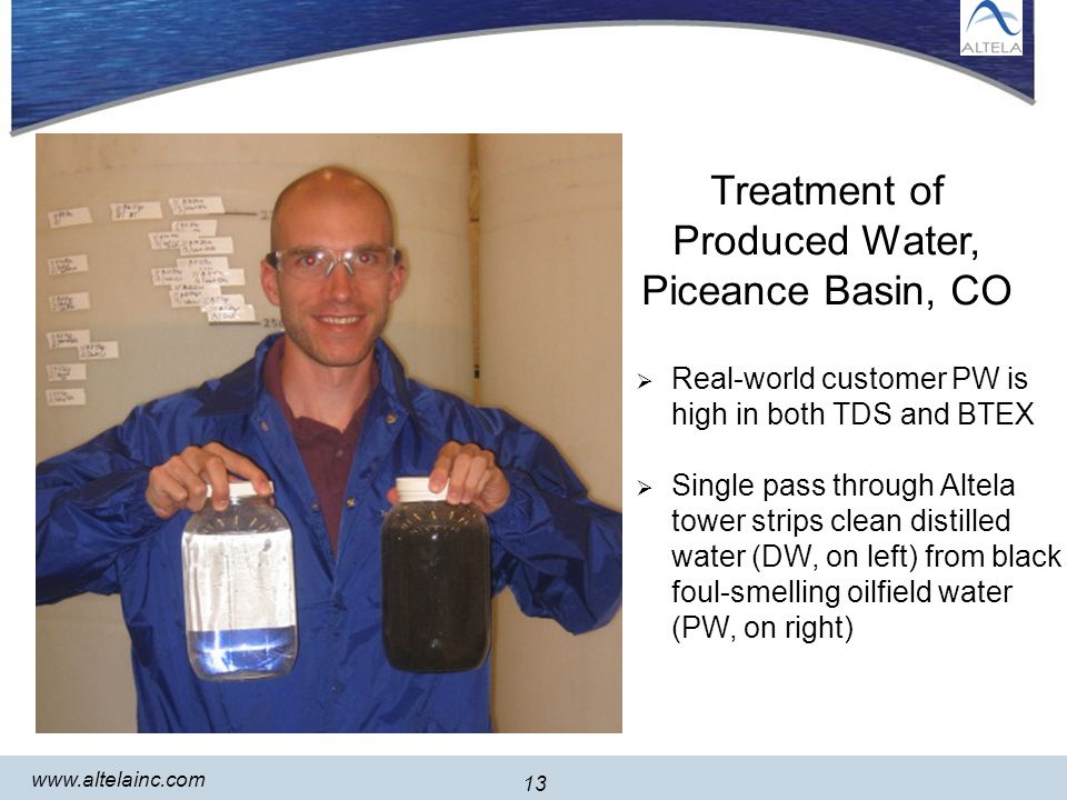 13 www.altelainc.com 13 Treatment of Produced Water, Piceance Basin, CO Real-world customer PW is high in both TDS and BTEX Single pass through Altela tower strips clean distilled water (DW, on left) from black foul-smelling oilfield water (PW, on right)