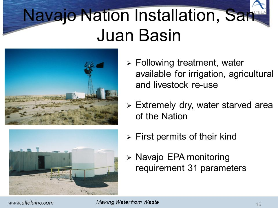 16 www.altelainc.com Following treatment, water available for irrigation, agricultural and livestock re-use Extremely dry, water starved area of the Nation First permits of their kind Navajo EPA monitoring requirement 31 parameters Navajo Nation Installation, San Juan Basin 16 Making Water from Waste