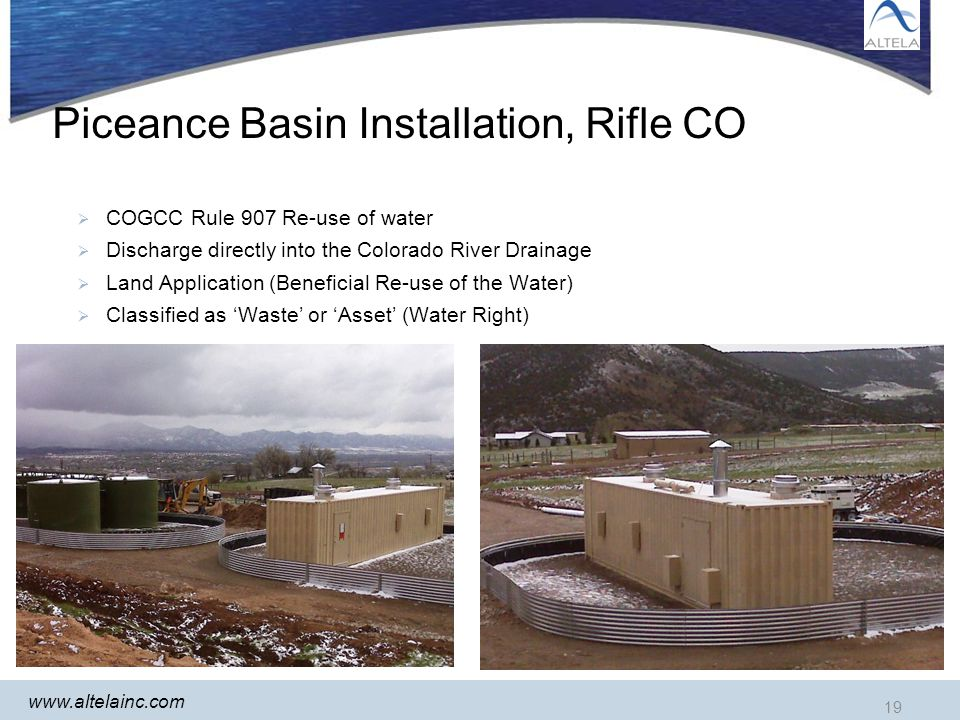19 www.altelainc.com Piceance Basin Installation, Rifle CO COGCC Rule 907 Re-use of water Discharge directly into the Colorado River Drainage Land Application (Beneficial Re-use of the Water) Classified as Waste or Asset (Water Right) 19