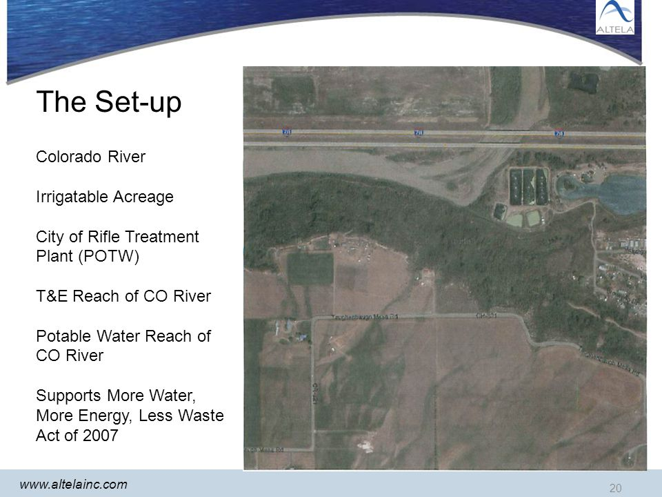 20 www.altelainc.com The Set-up 20 Colorado River Irrigatable Acreage City of Rifle Treatment Plant (POTW) T&E Reach of CO River Potable Water Reach of CO River Supports More Water, More Energy, Less Waste Act of 2007