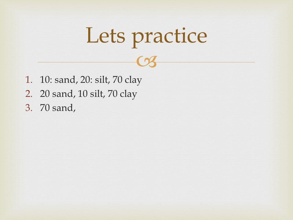 Lets practice 1.10: sand, 20: silt, 70 clay 2.20 sand, 10 silt, 70 clay 3.70 sand,