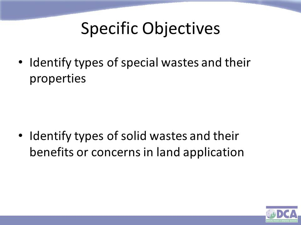 Specific Objectives Identify types of special wastes and their properties Identify types of solid wastes and their benefits or concerns in land application