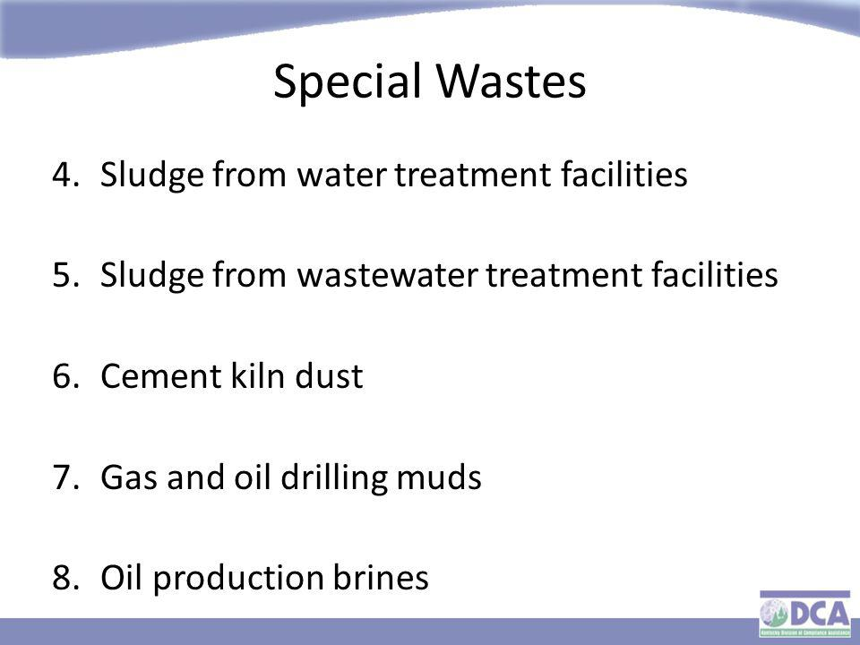 Special Wastes 4.Sludge from water treatment facilities 5.Sludge from wastewater treatment facilities 6.Cement kiln dust 7.Gas and oil drilling muds 8.Oil production brines