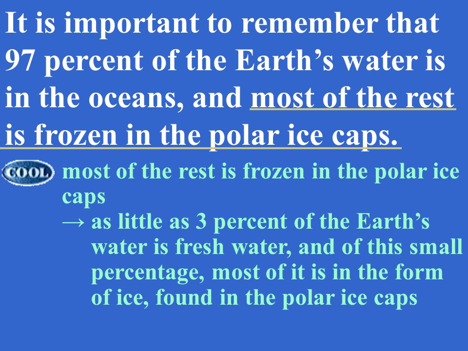 It is important to remember that 97 percent of the Earths water is in the oceans, and most of the rest is frozen in the polar ice caps.