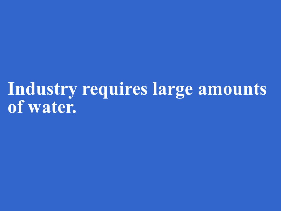 Industry requires large amounts of water.
