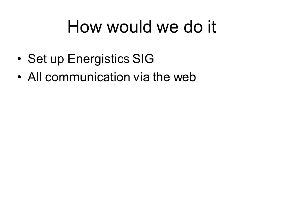 How would we do it Set up Energistics SIG All communication via the web