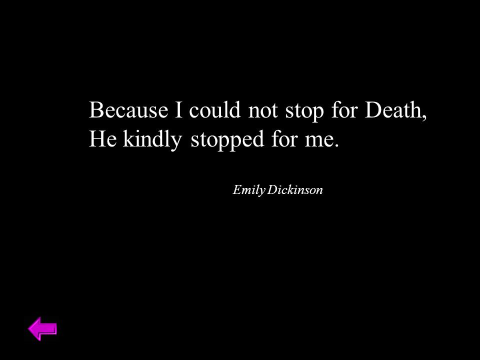 Because I could not stop for Death, He kindly stopped for me. Emily Dickinson