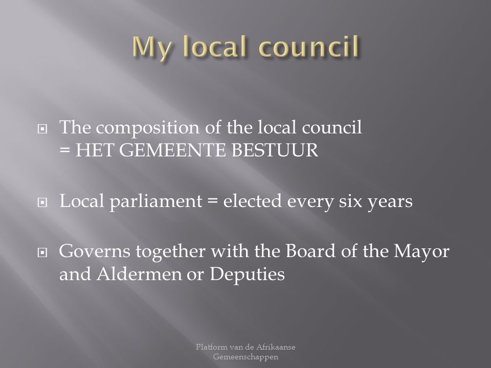 The composition of the local council = HET GEMEENTE BESTUUR Local parliament = elected every six years Governs together with the Board of the Mayor an