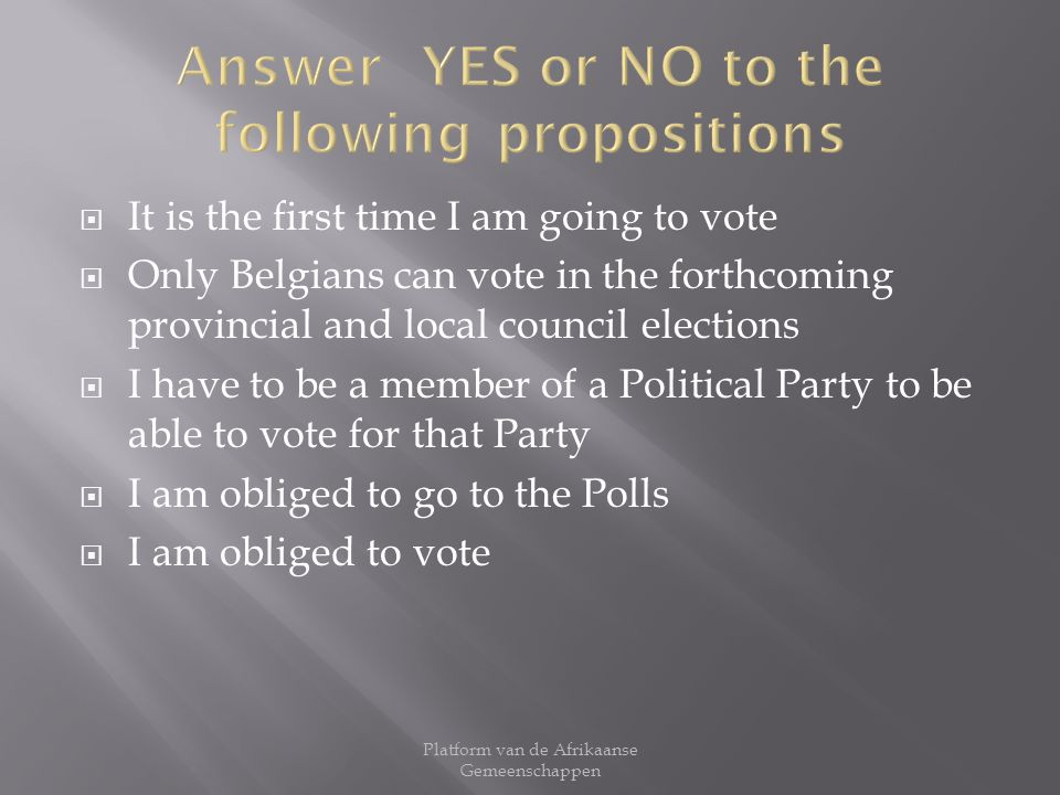 It is the first time I am going to vote Only Belgians can vote in the forthcoming provincial and local council elections I have to be a member of a Political Party to be able to vote for that Party I am obliged to go to the Polls I am obliged to vote Platform van de Afrikaanse Gemeenschappen