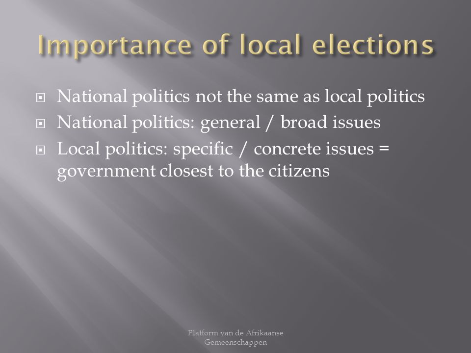 National politics not the same as local politics National politics: general / broad issues Local politics: specific / concrete issues = government closest to the citizens Platform van de Afrikaanse Gemeenschappen