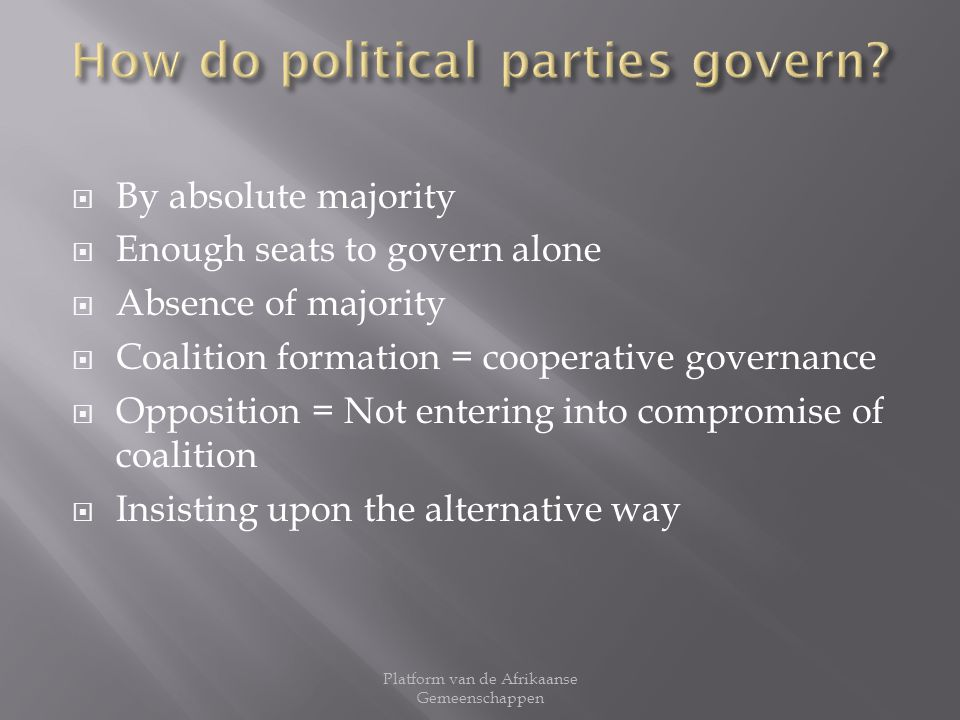 By absolute majority Enough seats to govern alone Absence of majority Coalition formation = cooperative governance Opposition = Not entering into comp