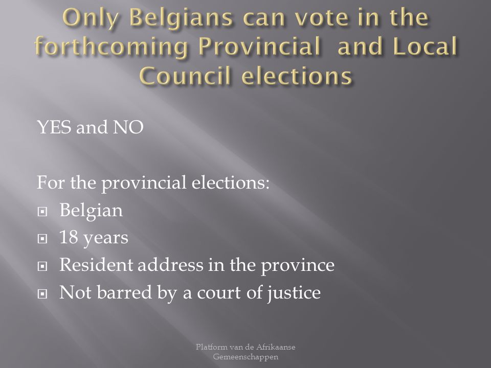YES and NO For the provincial elections: Belgian 18 years Resident address in the province Not barred by a court of justice Platform van de Afrikaanse