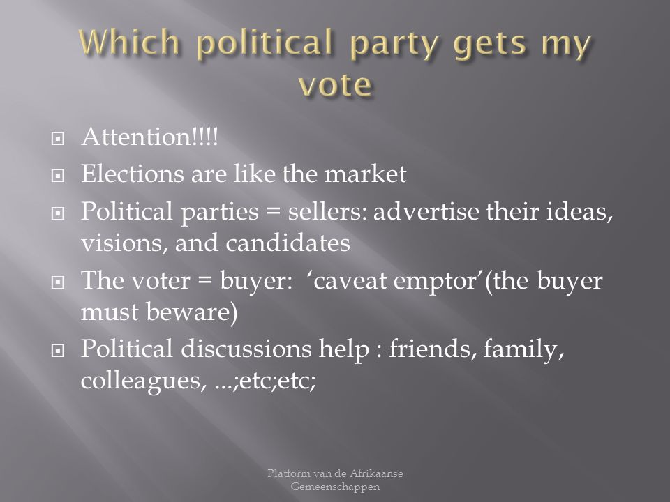 Attention!!!! Elections are like the market Political parties = sellers: advertise their ideas, visions, and candidates The voter = buyer: caveat empt