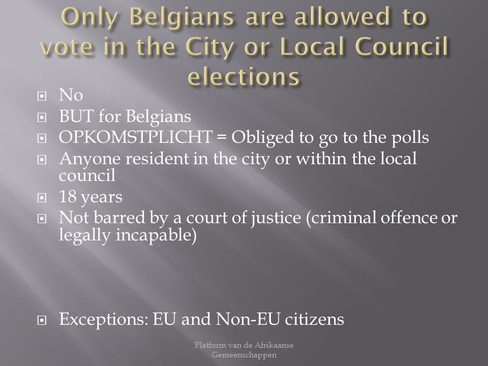 No BUT for Belgians OPKOMSTPLICHT = Obliged to go to the polls Anyone resident in the city or within the local council 18 years Not barred by a court of justice (criminal offence or legally incapable) Exceptions: EU and Non-EU citizens Platform van de Afrikaanse Gemeenschappen